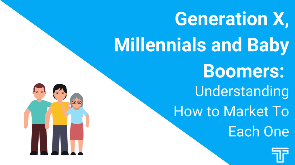 Generation X, Millennials and Baby Boomers Understanding How to Market To Each Generation