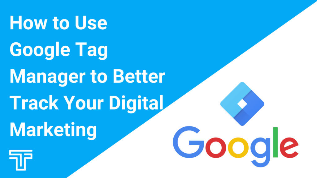 How to Use Google Tag Manager to Better Track Your Digital Marketing